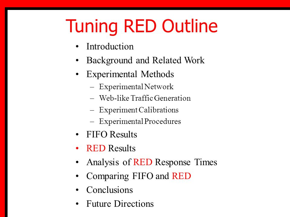 Introduction Background and Related Work Experimental Methods –Experimental Network –Web-like Traffic Generation –Experiment Calibrations –Experimental Procedures FIFO Results RED Results Analysis of RED Response Times Comparing FIFO and RED Conclusions Future Directions Tuning RED Outline