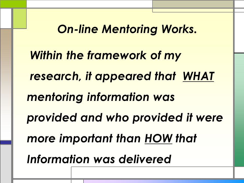 Within the framework of my research, it appeared that WHAT mentoring information was provided and who provided it were more important than HOW that Information was delivered On-line Mentoring Works.