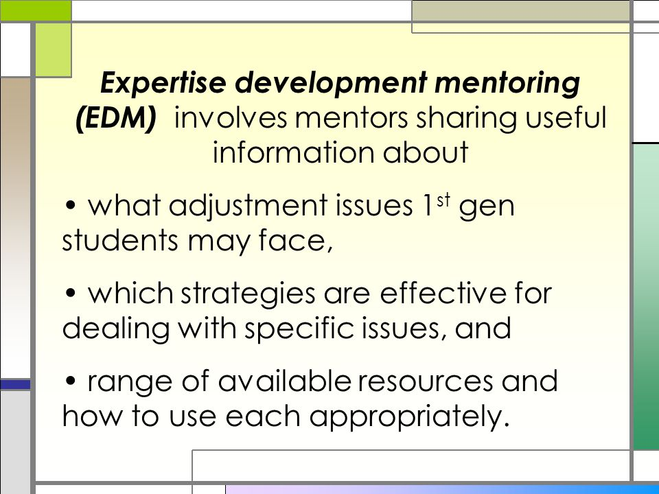 Expertise development mentoring (EDM) involves mentors sharing useful information about what adjustment issues 1 st gen students may face, which strategies are effective for dealing with specific issues, and range of available resources and how to use each appropriately.
