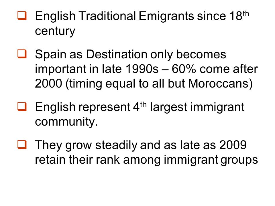  English Traditional Emigrants since 18 th century  Spain as Destination only becomes important in late 1990s – 60% come after 2000 (timing equal to all but Moroccans)  English represent 4 th largest immigrant community.
