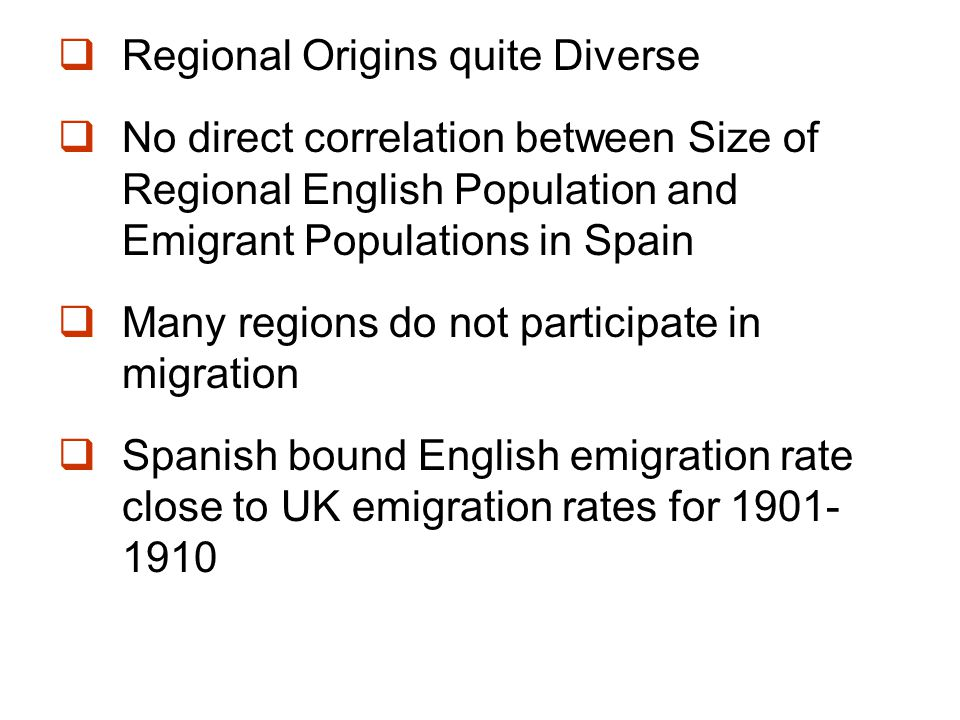  Regional Origins quite Diverse  No direct correlation between Size of Regional English Population and Emigrant Populations in Spain  Many regions do not participate in migration  Spanish bound English emigration rate close to UK emigration rates for 1901- 1910