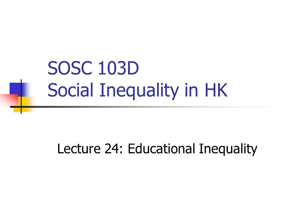 SOSC 103D Social Inequality in HK Lecture 24: Educational Inequality