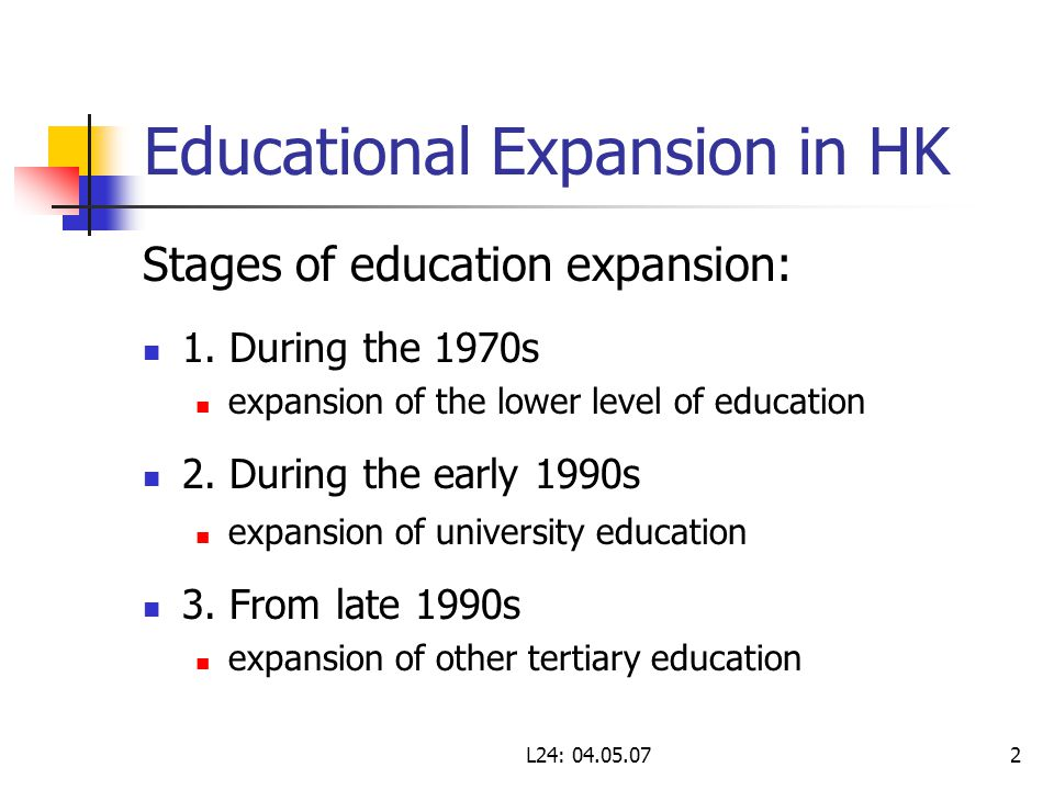L24: 04.05.072 Educational Expansion in HK Stages of education expansion: 1. During the 1970s expansion of the lower level of education 2. During the
