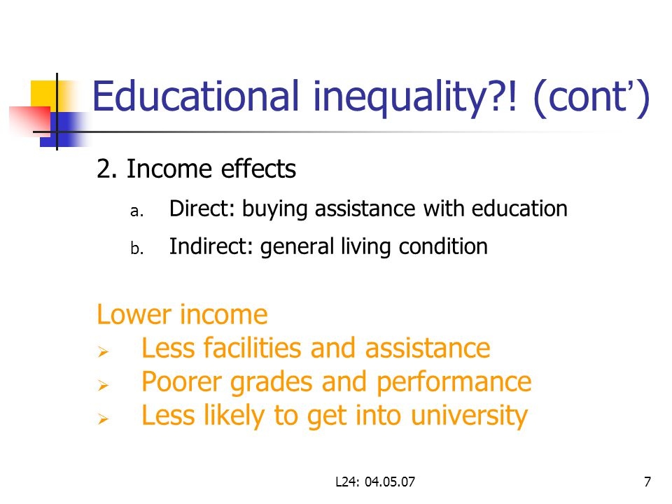 L24: 04.05.077 Educational inequality?! (cont ' ) 2. Income effects a. Direct: buying assistance with education b. Indirect: general living condition
