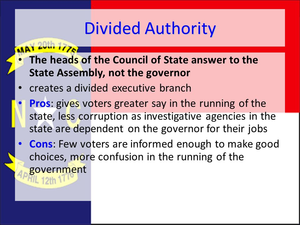 Divided Authority The heads of the Council of State answer to the State Assembly, not the governor creates a divided executive branch Pros Pros: gives