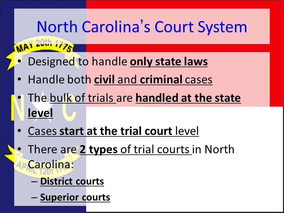 North Carolina's Court System Designed to handle only state laws Handle both civil and criminal cases The bulk of trials are handled at the state leve