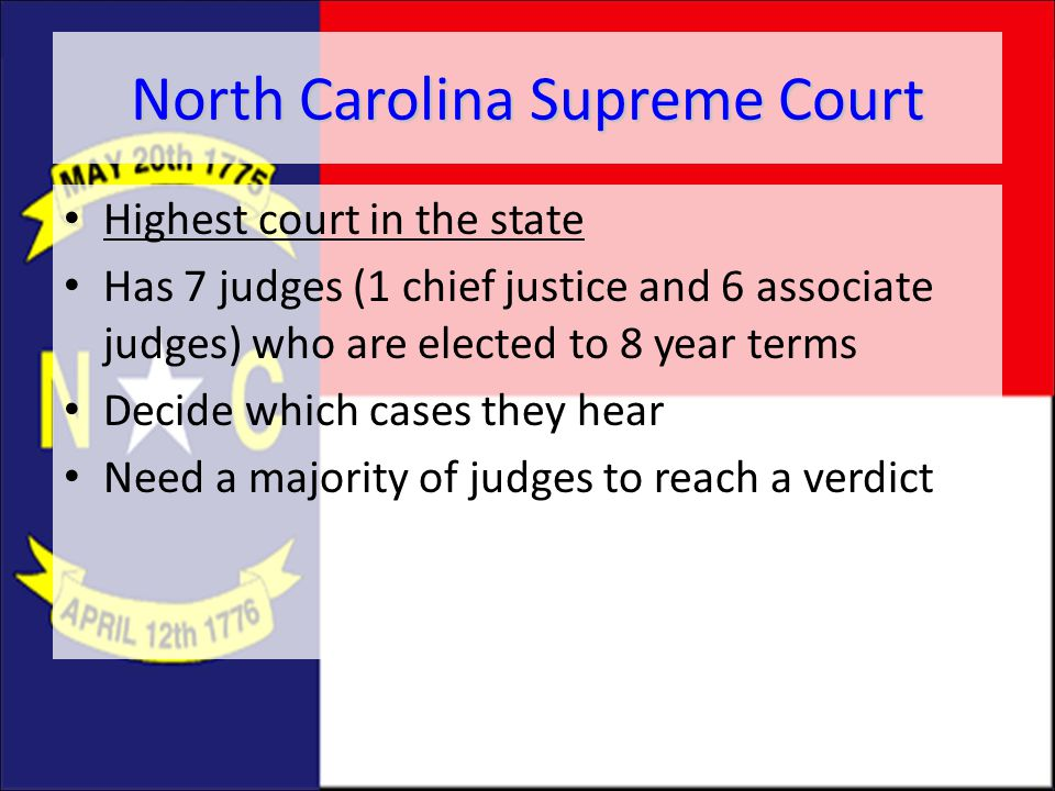 North Carolina Supreme Court Highest court in the state Has 7 judges (1 chief justice and 6 associate judges) who are elected to 8 year terms Decide w