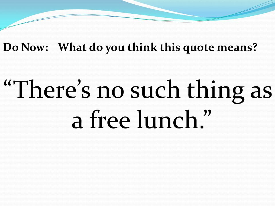 """Do Now:What do you think this quote means? """"There's no such thing as a free lunch."""""""