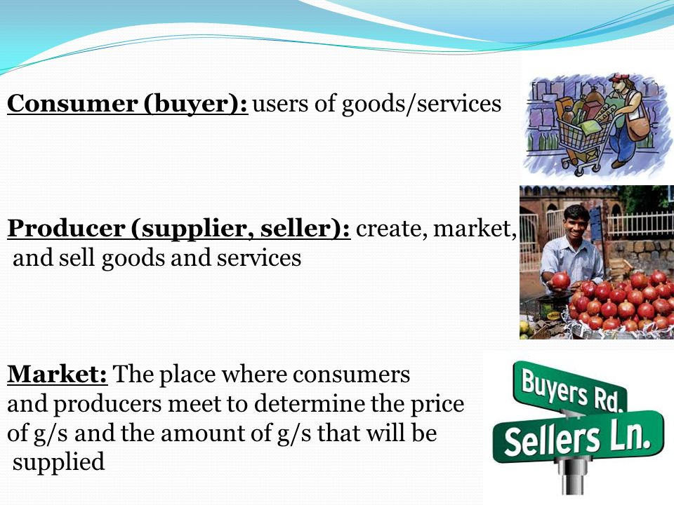 Consumer (buyer): users of goods/services Producer (supplier, seller): create, market, and sell goods and services Market: The place where consumers and producers meet to determine the price of g/s and the amount of g/s that will be supplied