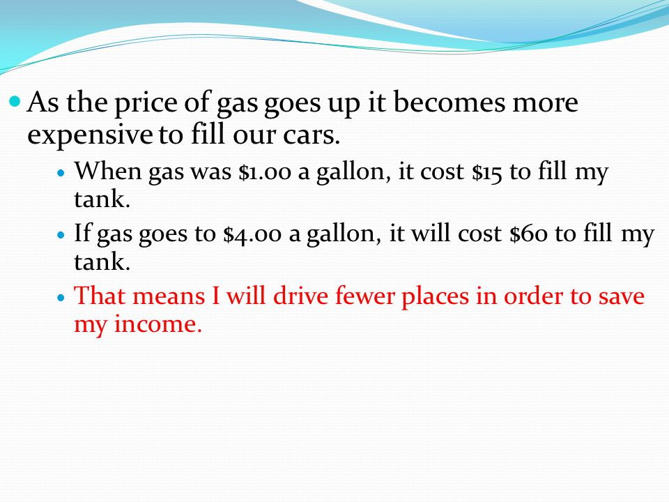 As the price of gas goes up it becomes more expensive to fill our cars. When gas was $1.00 a gallon, it cost $15 to fill my tank. If gas goes to $4.00