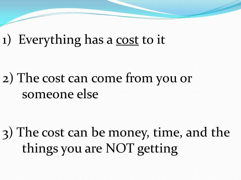 1) Everything has a cost to it 2) The cost can come from you or someone else 3) The cost can be money, time, and the things you are NOT getting