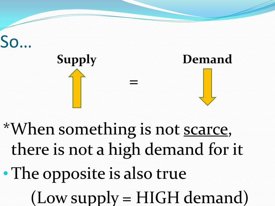 So… Supply Demand = *When something is not scarce, there is not a high demand for it The opposite is also true (Low supply = HIGH demand)