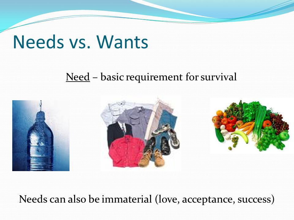 Want – a means of expressing a need (Ex.