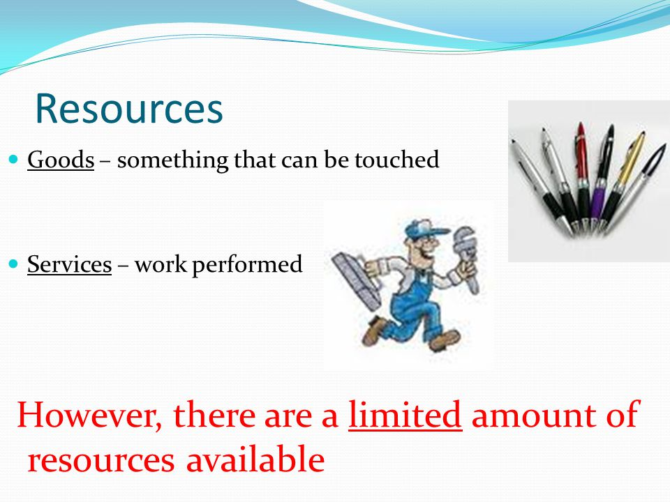 Resources Goods – something that can be touched Services – work performed However, there are a limited amount of resources available