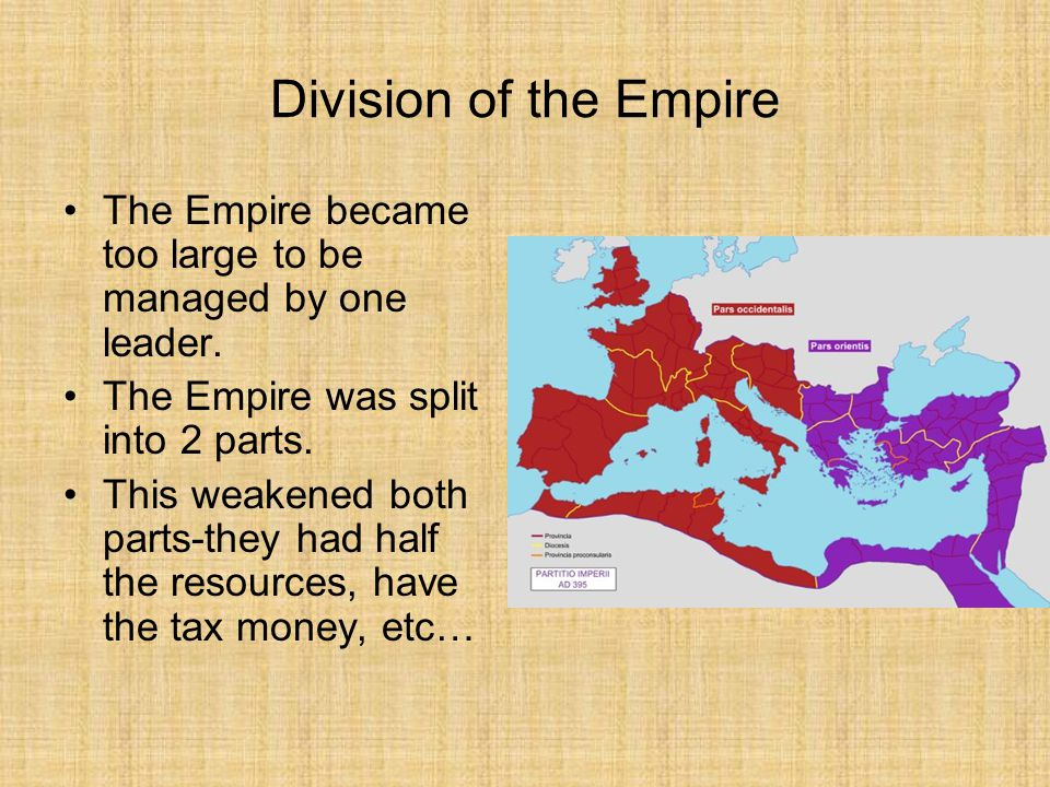 Division of the Empire The Empire became too large to be managed by one leader.
