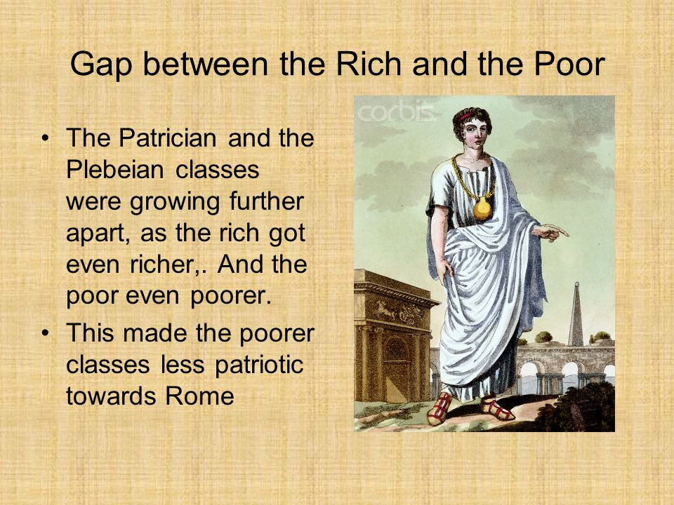 Gap between the Rich and the Poor The Patrician and the Plebeian classes were growing further apart, as the rich got even richer,.