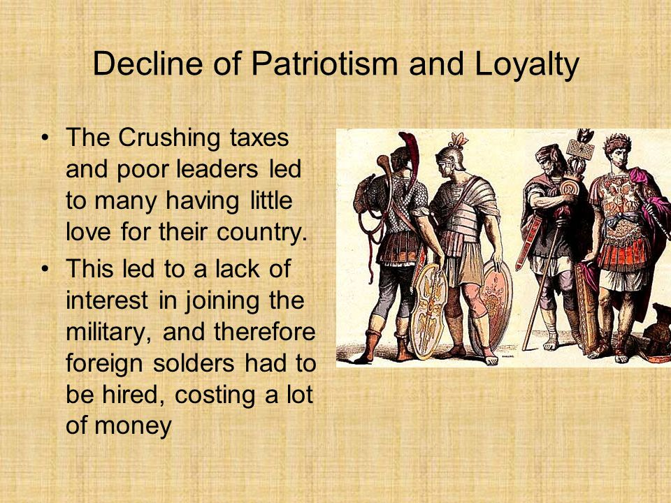 Decline of Patriotism and Loyalty The Crushing taxes and poor leaders led to many having little love for their country.