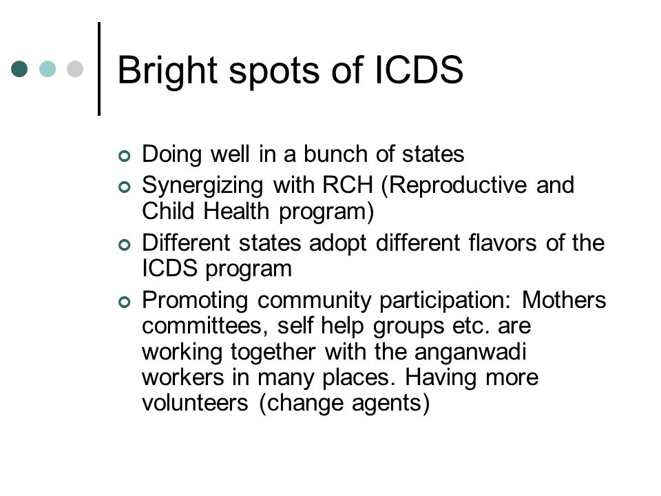 Bright spots of ICDS Doing well in a bunch of states Synergizing with RCH (Reproductive and Child Health program) Different states adopt different flavors of the ICDS program Promoting community participation: Mothers committees, self help groups etc.