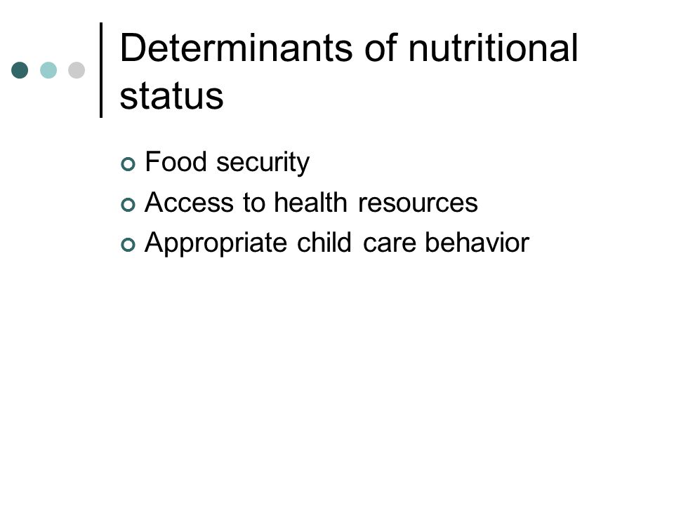Determinants of nutritional status Food security Access to health resources Appropriate child care behavior