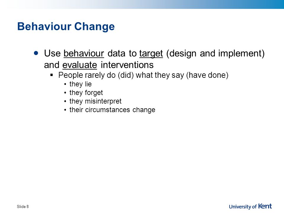 Change behaviour Change attitudes Increase Knowledge Raise Awareness Attitude – Intention - Behaviour Gap Necessary but not sufficient Need to evaluate impact here not here Behaviour Change Slide 9
