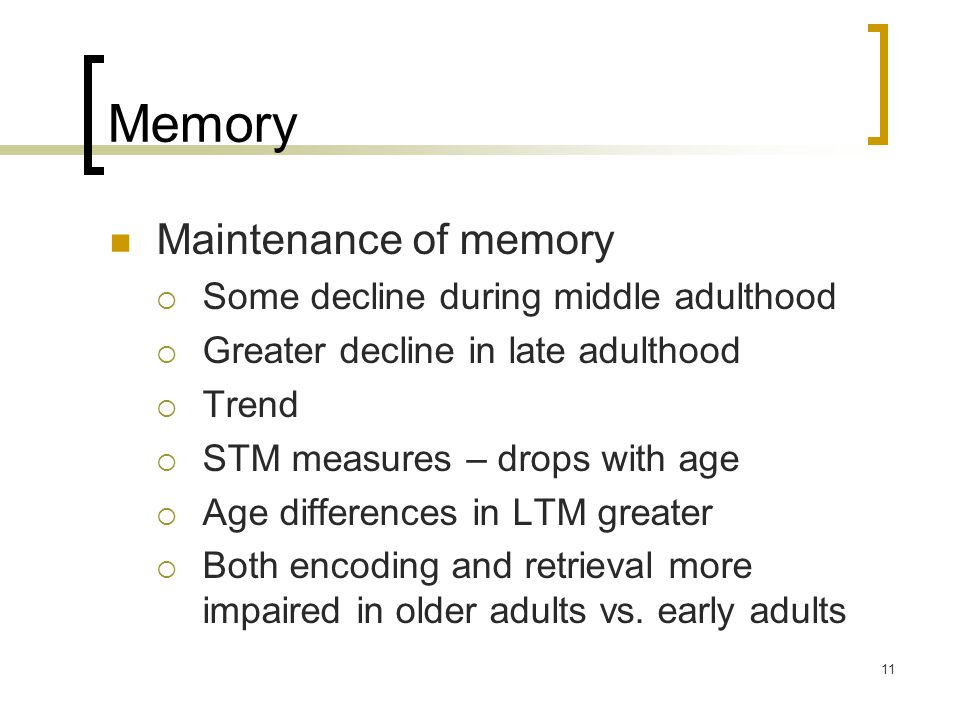 11 Memory Maintenance of memory  Some decline during middle adulthood  Greater decline in late adulthood  Trend  STM measures – drops with age  Age differences in LTM greater  Both encoding and retrieval more impaired in older adults vs.