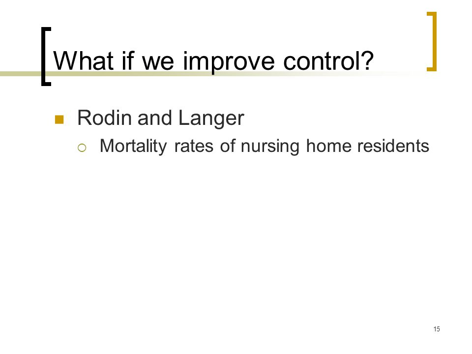 15 What if we improve control Rodin and Langer  Mortality rates of nursing home residents