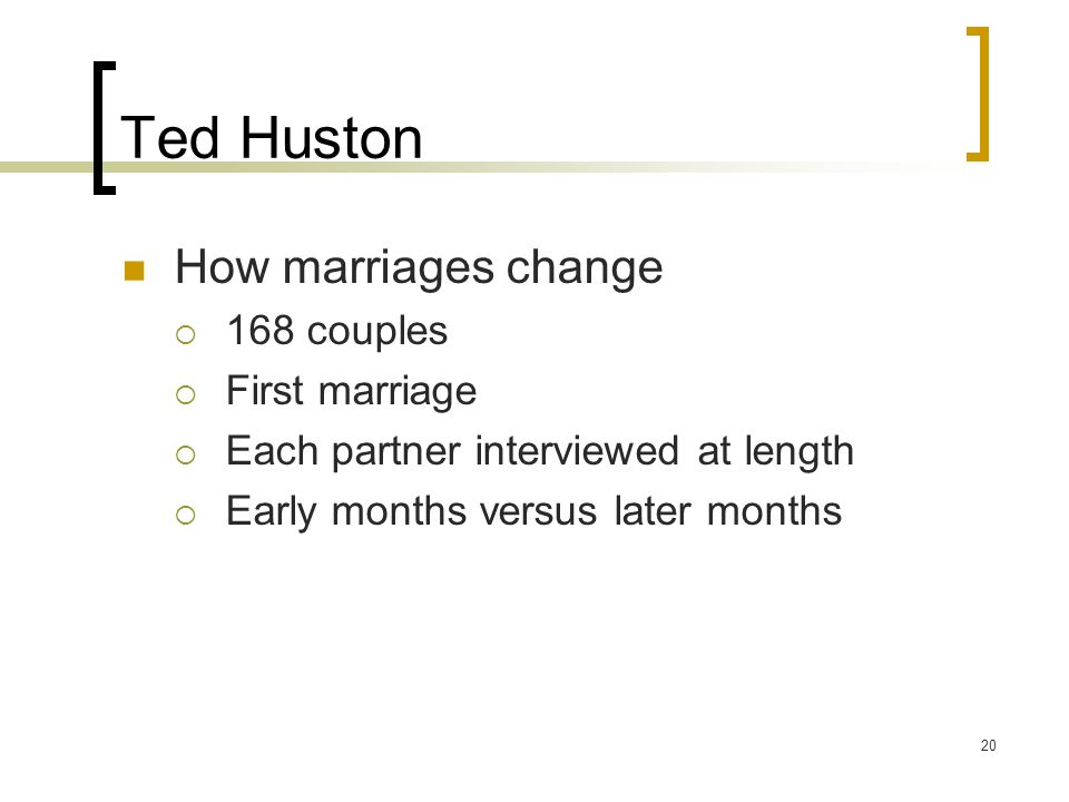 20 Ted Huston How marriages change  168 couples  First marriage  Each partner interviewed at length  Early months versus later months