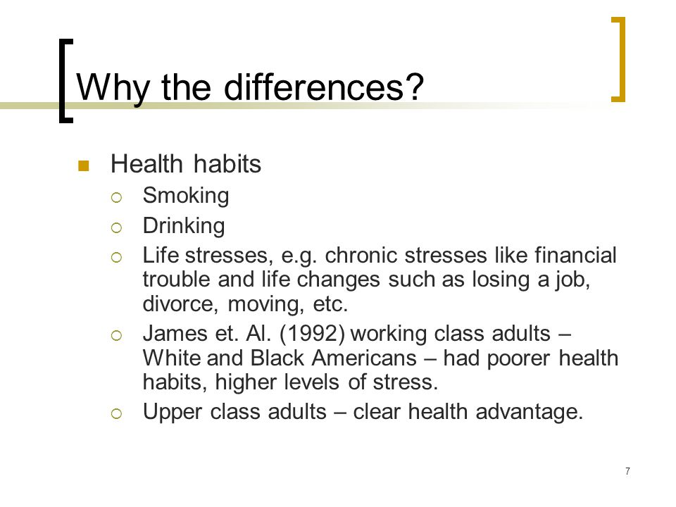 7 Why the differences. Health habits  Smoking  Drinking  Life stresses, e.g.