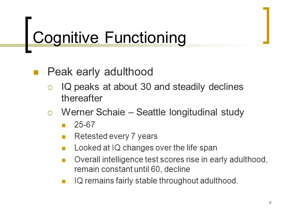 10 Cognitive Functioning Cattel and Horn's Intelligences  Crystallized intelligence – education and experience  Fluid intelligence – basic abilities  Schaie: adults maintain crystallized intelligence throughout early/ middle adulthood.