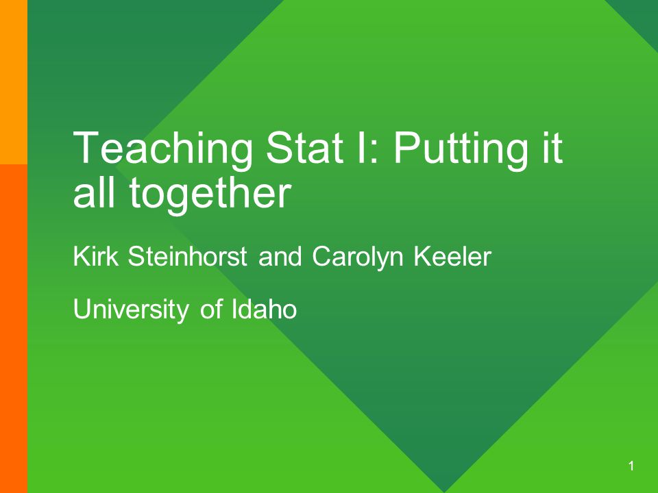 1 Teaching Stat I: Putting it all together Kirk Steinhorst and Carolyn Keeler University of Idaho
