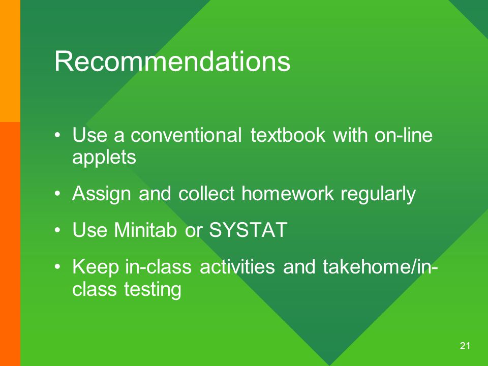 21 Recommendations Use a conventional textbook with on-line applets Assign and collect homework regularly Use Minitab or SYSTAT Keep in-class activities and takehome/in- class testing