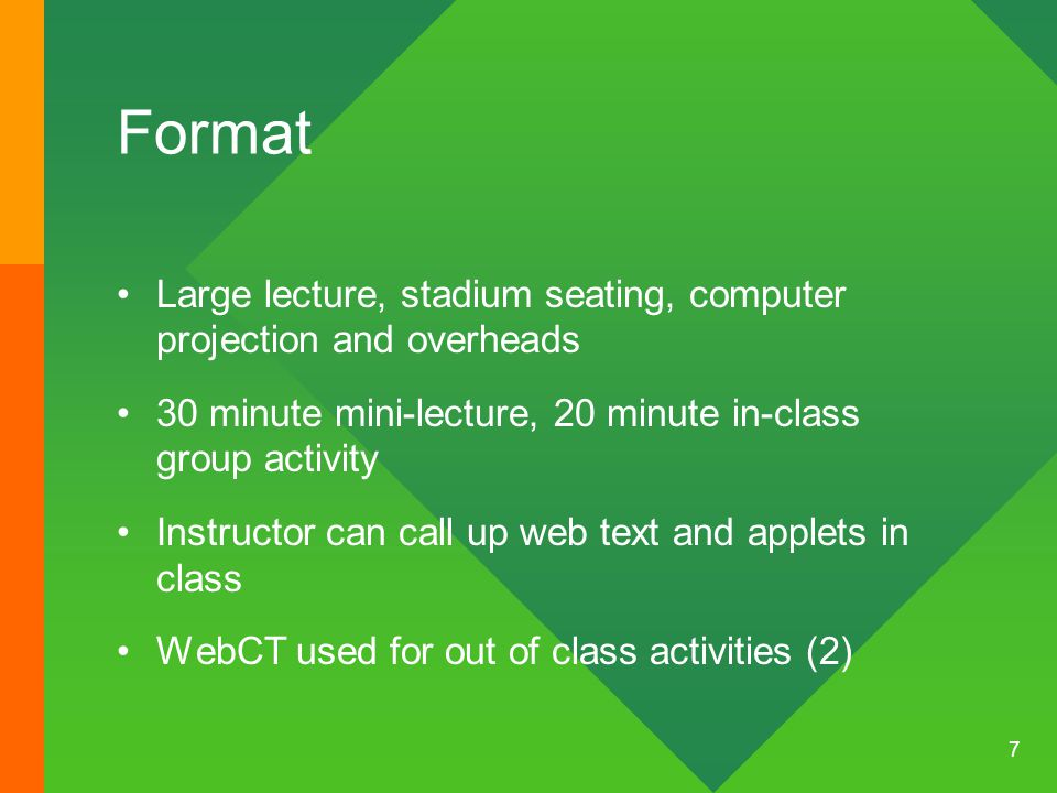 7 Format Large lecture, stadium seating, computer projection and overheads 30 minute mini-lecture, 20 minute in-class group activity Instructor can call up web text and applets in class WebCT used for out of class activities (2)