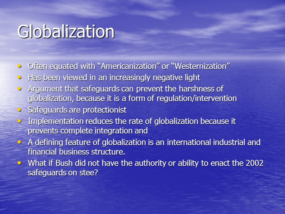 Globalization Often equated with Americanization or Westernization Often equated with Americanization or Westernization Has been viewed in an increasingly negative light Has been viewed in an increasingly negative light Argument that safeguards can prevent the harshness of globalization, because it is a form of regulation/intervention Argument that safeguards can prevent the harshness of globalization, because it is a form of regulation/intervention Safeguards are protectionist Safeguards are protectionist Implementation reduces the rate of globalization because it prevents complete integration and Implementation reduces the rate of globalization because it prevents complete integration and A defining feature of globalization is an international industrial and financial business structure.