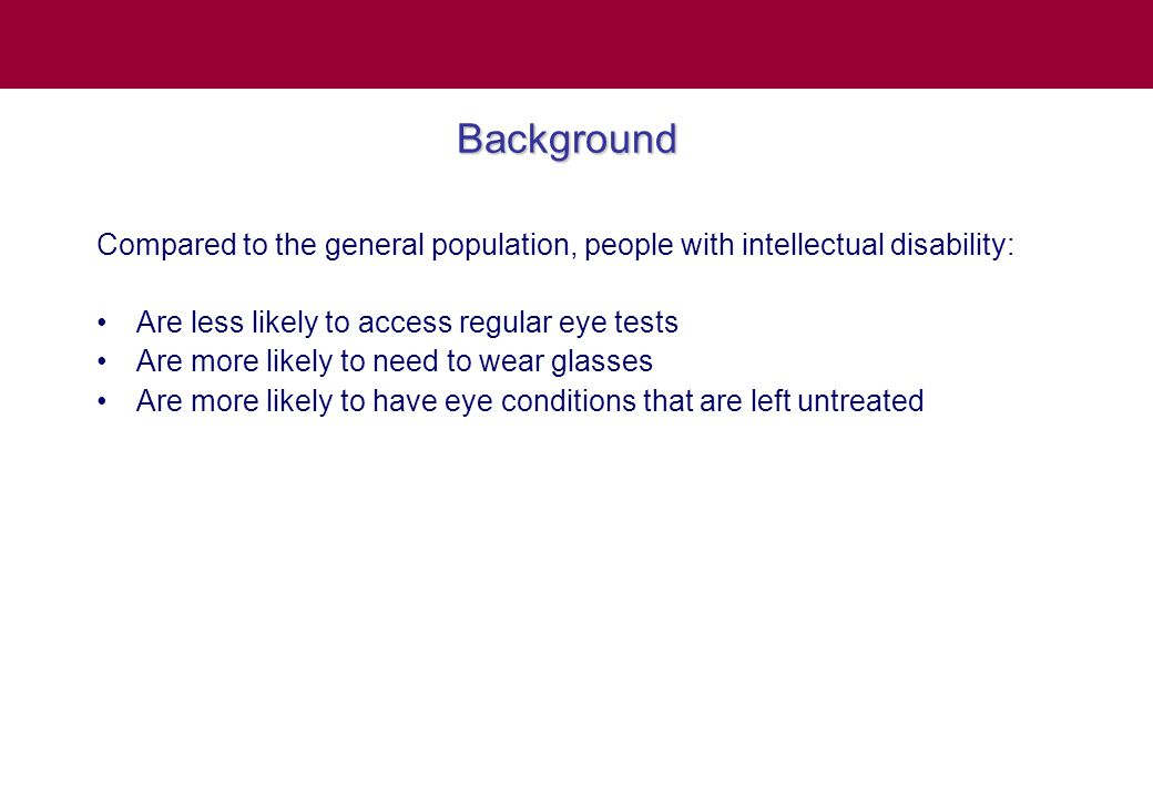 Summary There are signs that overall, eye care for people with intellectual disability is improving MUCH more needs to be done We look forward to the day when all people with ID receive quality eye care within their own community
