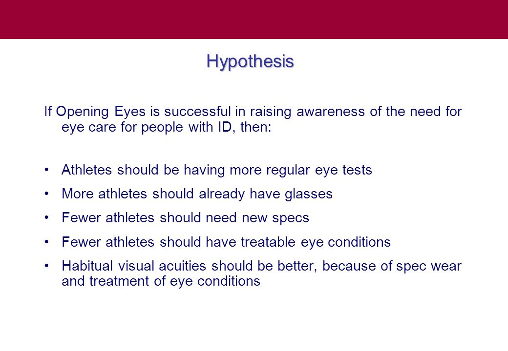 Hypothesis If Opening Eyes is successful in raising awareness of the need for eye care for people with ID, then: Athletes should be having more regular eye tests More athletes should already have glasses Fewer athletes should need new specs Fewer athletes should have treatable eye conditions Habitual visual acuities should be better, because of spec wear and treatment of eye conditions