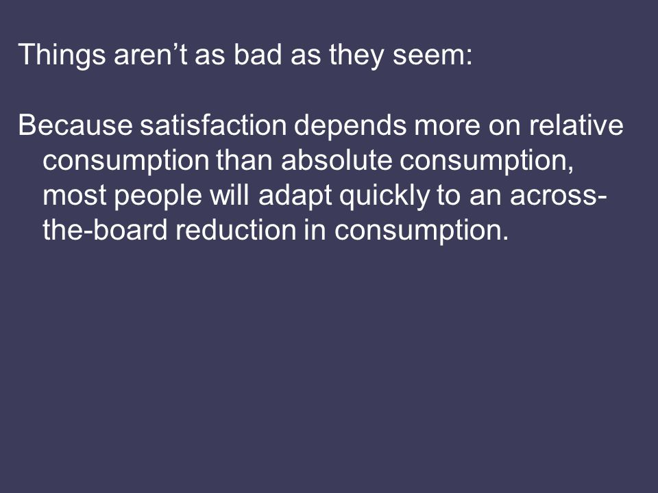 Things aren't as bad as they seem: Because satisfaction depends more on relative consumption than absolute consumption, most people will adapt quickly to an across- the-board reduction in consumption.