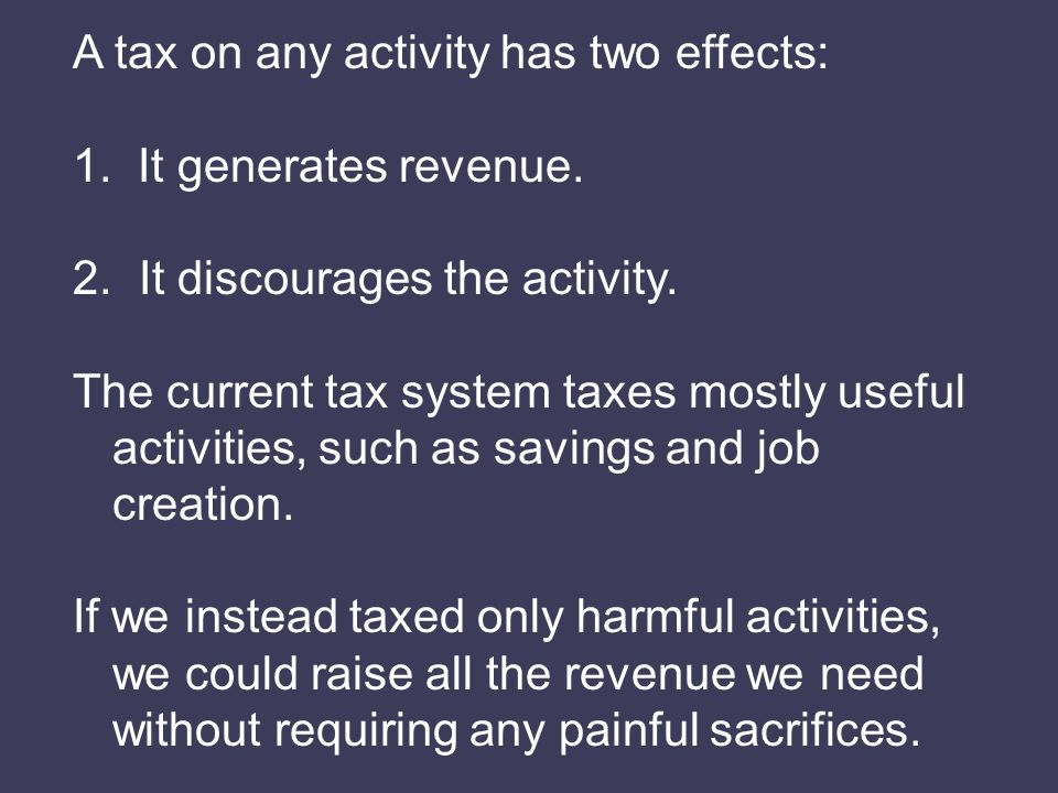A tax on any activity has two effects: 1. It generates revenue.