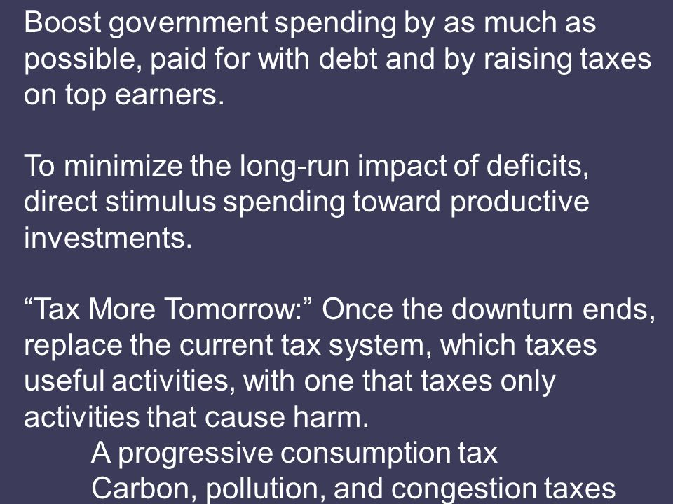 Boost government spending by as much as possible, paid for with debt and by raising taxes on top earners.