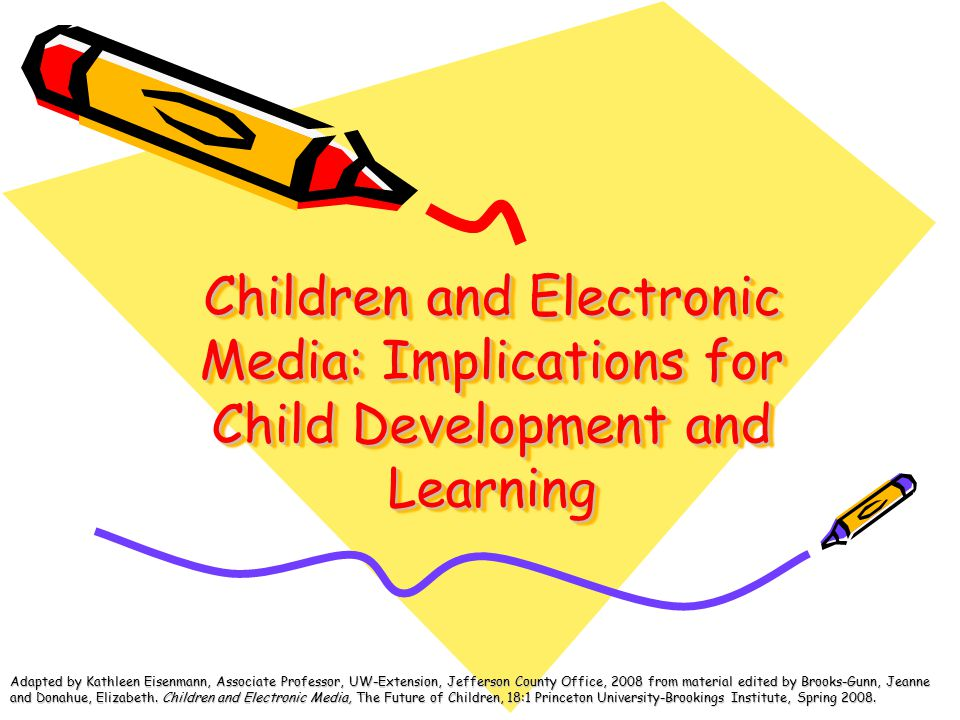Children and Electronic Media: Implications for Child Development and Learning Adapted by Kathleen Eisenmann, Associate Professor, UW-Extension, Jefferson County Office, 2008 from material edited by Brooks-Gunn, Jeanne and Donahue, Elizabeth.