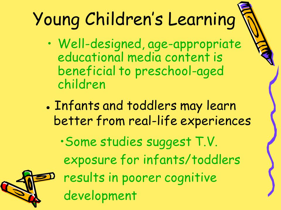 Young Children's Learning Well-designed, age-appropriate educational media content is beneficial to preschool-aged children ● Infants and toddlers may learn better from real-life experiences Some studies suggest T.V.