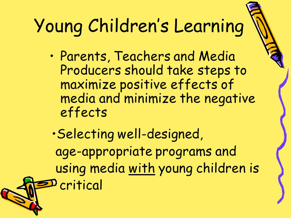 Young Children's Learning Parents, Teachers and Media Producers should take steps to maximize positive effects of media and minimize the negative effects Selecting well-designed, age-appropriate programs and using media with young children is critical