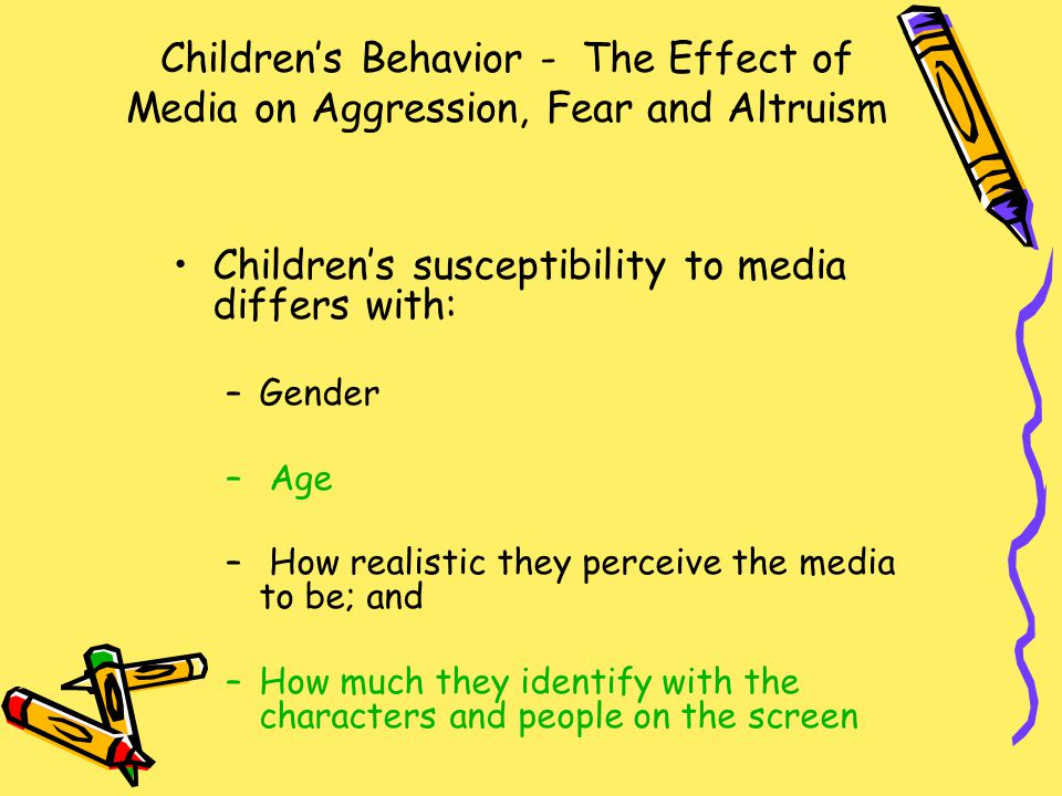 Children's Behavior - The Effect of Media on Aggression, Fear and Altruism Children's susceptibility to media differs with: –Gender – Age – How realistic they perceive the media to be; and –How much they identify with the characters and people on the screen