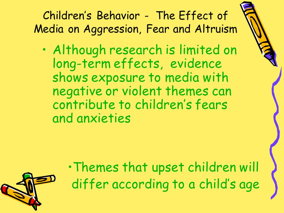 Children's Behavior - The Effect of Media on Aggression, Fear and Altruism Although research is limited on long-term effects, evidence shows exposure to media with negative or violent themes can contribute to children's fears and anxieties Themes that upset children will differ according to a child's age