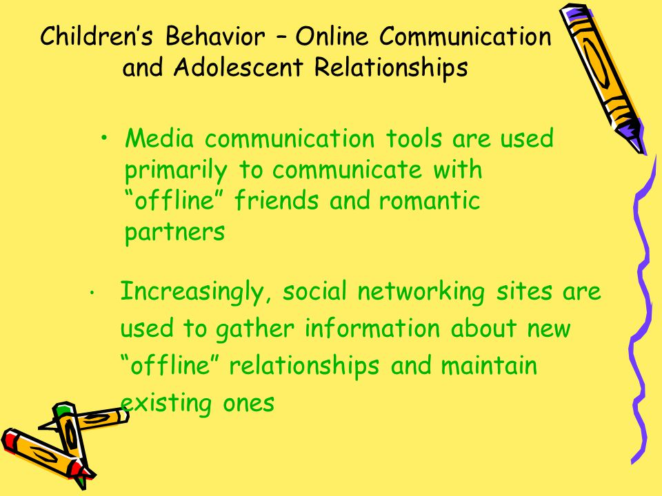 Children's Behavior – Online Communication and Adolescent Relationships Media communication tools are used primarily to communicate with offline friends and romantic partners Increasingly, social networking sites are used to gather information about new offline relationships and maintain existing ones