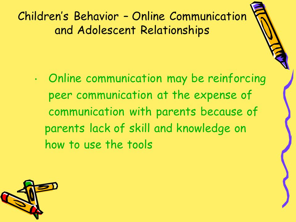 Children's Behavior – Online Communication and Adolescent Relationships Online communication may be reinforcing peer communication at the expense of communication with parents because of parents lack of skill and knowledge on how to use the tools