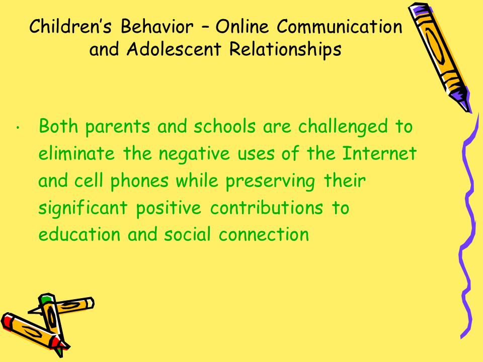 Children's Behavior – Online Communication and Adolescent Relationships Both parents and schools are challenged to eliminate the negative uses of the Internet and cell phones while preserving their significant positive contributions to education and social connection
