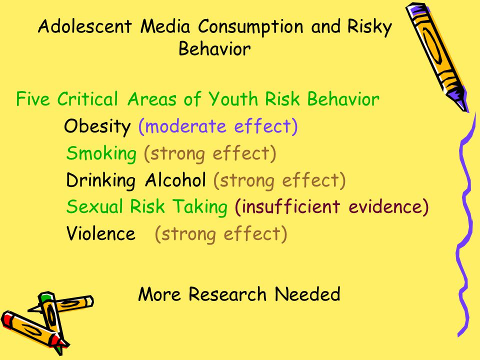 Adolescent Media Consumption and Risky Behavior Five Critical Areas of Youth Risk Behavior Obesity (moderate effect) Smoking (strong effect) Drinking Alcohol (strong effect) Sexual Risk Taking (insufficient evidence) Violence (strong effect) More Research Needed