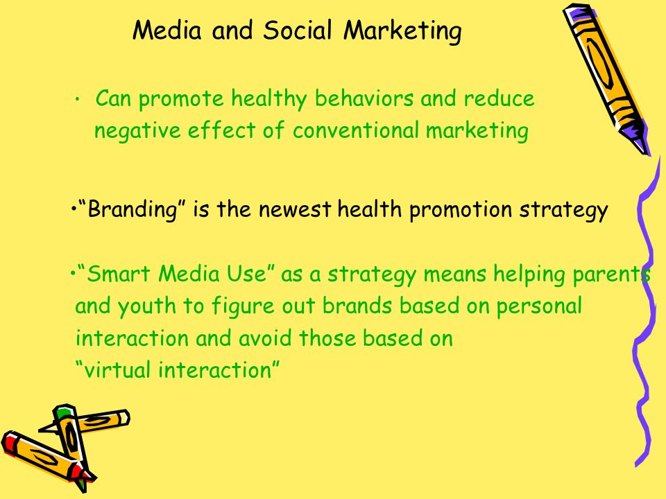 Media and Social Marketing Can promote healthy behaviors and reduce negative effect of conventional marketing Branding is the newest health promotion strategy Smart Media Use as a strategy means helping parents and youth to figure out brands based on personal interaction and avoid those based on virtual interaction