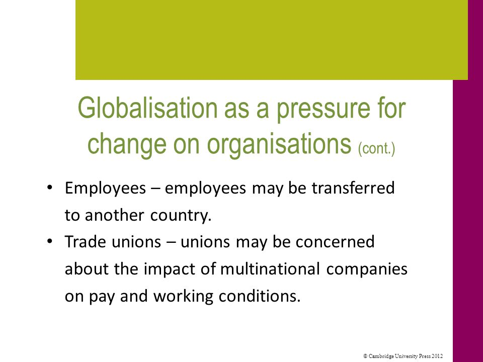 © Cambridge University Press 2012 Globalisation as a pressure for change on organisations (cont.) Employees – employees may be transferred to another country.