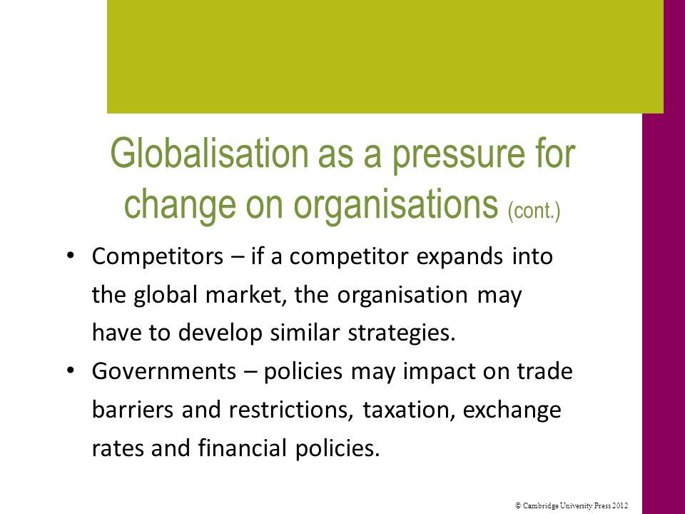 © Cambridge University Press 2012 Globalisation as a pressure for change on organisations (cont.) Competitors – if a competitor expands into the global market, the organisation may have to develop similar strategies.